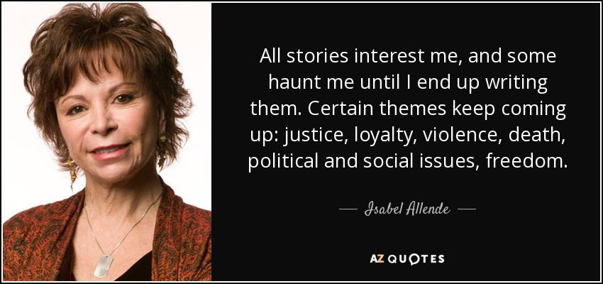 All stories interest me, and some haunt me until I end up writing them. Certain themes keep coming up: justice, loyalty, violence, death, political and social issues, freedom. - Isabel Allende