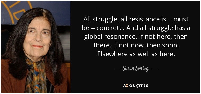 All struggle, all resistance is -- must be -- concrete. And all struggle has a global resonance. If not here, then there. If not now, then soon. Elsewhere as well as here. - Susan Sontag