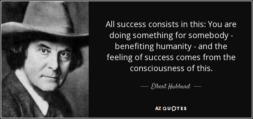 All success consists in this: You are doing something for somebody - benefiting humanity - and the feeling of success comes from the consciousness of this. - Elbert Hubbard