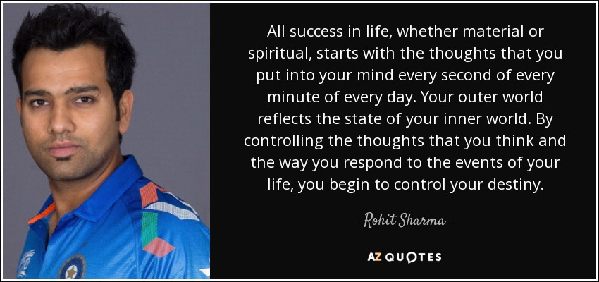 All success in life, whether material or spiritual, starts with the thoughts that you put into your mind every second of every minute of every day. Your outer world reflects the state of your inner world. By controlling the thoughts that you think and the way you respond to the events of your life, you begin to control your destiny. - Rohit Sharma