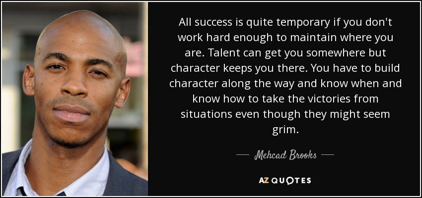 All success is quite temporary if you don't work hard enough to maintain where you are. Talent can get you somewhere but character keeps you there. You have to build character along the way and know when and know how to take the victories from situations even though they might seem grim. - Mehcad Brooks