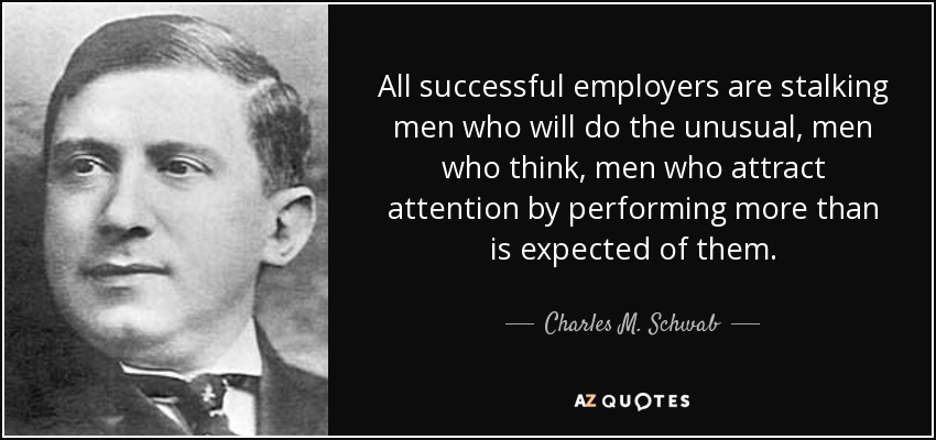 All successful employers are stalking men who will do the unusual, men who think, men who attract attention by performing more than is expected of them. - Charles M. Schwab