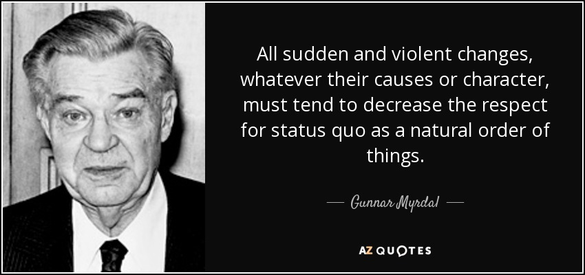 All sudden and violent changes, whatever their causes or character, must tend to decrease the respect for status quo as a natural order of things. - Gunnar Myrdal