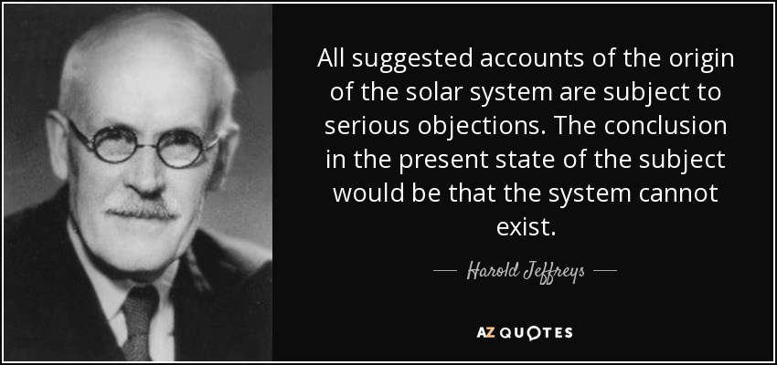 All suggested accounts of the origin of the solar system are subject to serious objections. The conclusion in the present state of the subject would be that the system cannot exist. - Harold Jeffreys