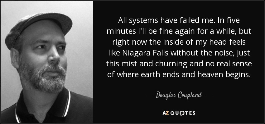 All systems have failed me. In five minutes I'll be fine again for a while, but right now the inside of my head feels like Niagara Falls without the noise, just this mist and churning and no real sense of where earth ends and heaven begins. - Douglas Coupland