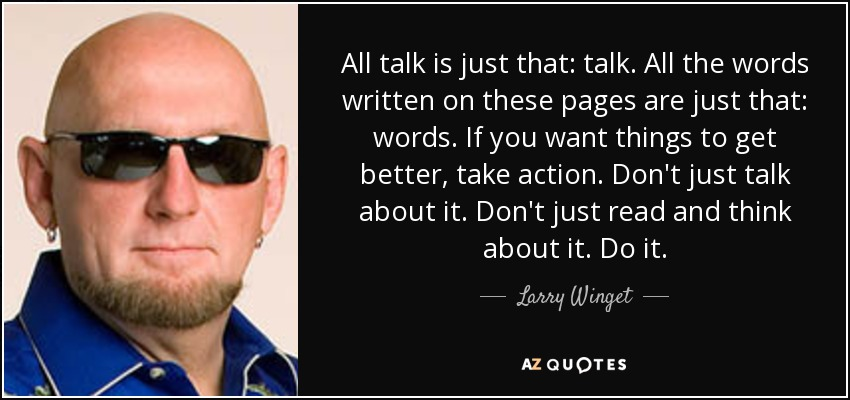 All talk is just that: talk. All the words written on these pages are just that: words. If you want things to get better, take action. Don't just talk about it. Don't just read and think about it. Do it. - Larry Winget