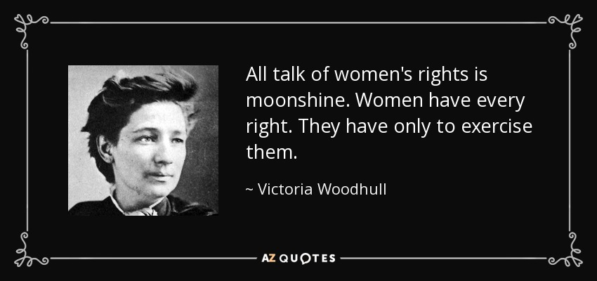 All talk of women's rights is moonshine. Women have every right. They have only to exercise them. - Victoria Woodhull