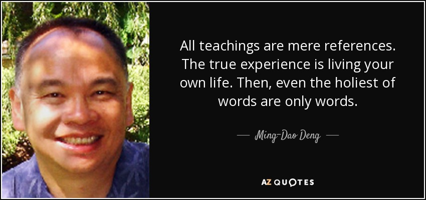 All teachings are mere references. The true experience is living your own life. Then, even the holiest of words are only words. - Ming-Dao Deng