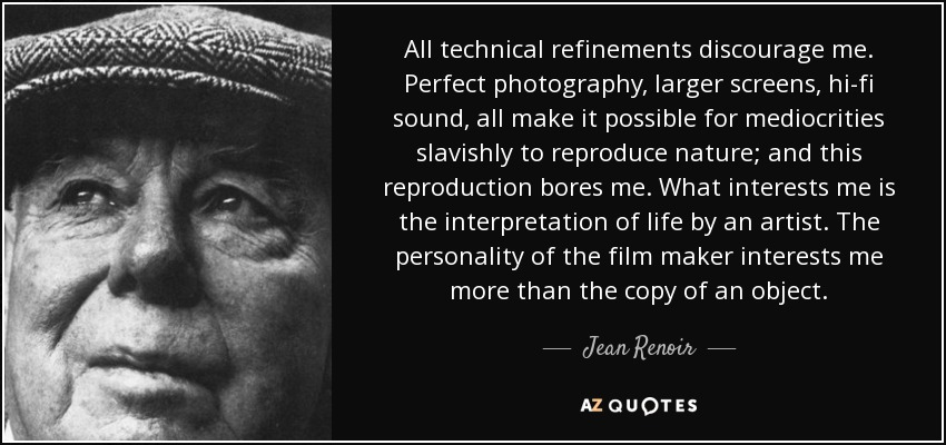 All technical refinements discourage me. Perfect photography, larger screens, hi-fi sound, all make it possible for mediocrities slavishly to reproduce nature; and this reproduction bores me. What interests me is the interpretation of life by an artist. The personality of the film maker interests me more than the copy of an object. - Jean Renoir