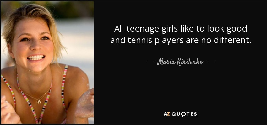 All teenage girls like to look good and tennis players are no different. - Maria Kirilenko