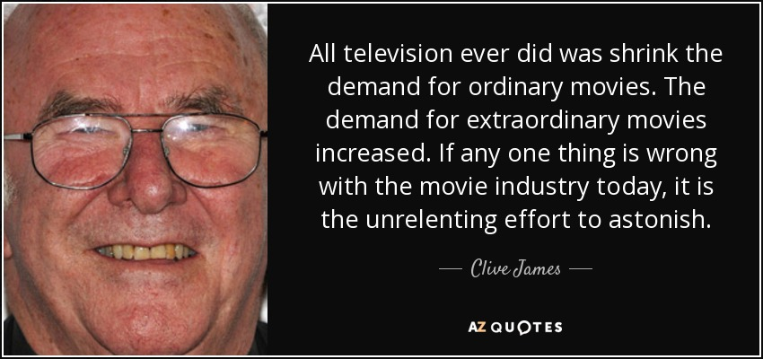 All television ever did was shrink the demand for ordinary movies. The demand for extraordinary movies increased. If any one thing is wrong with the movie industry today, it is the unrelenting effort to astonish. - Clive James