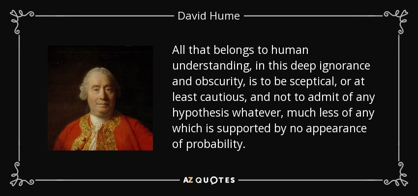 All that belongs to human understanding, in this deep ignorance and obscurity, is to be sceptical, or at least cautious, and not to admit of any hypothesis whatever, much less of any which is supported by no appearance of probability. - David Hume