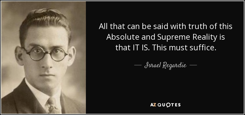 All that can be said with truth of this Absolute and Supreme Reality is that IT IS. This must suffice. - Israel Regardie