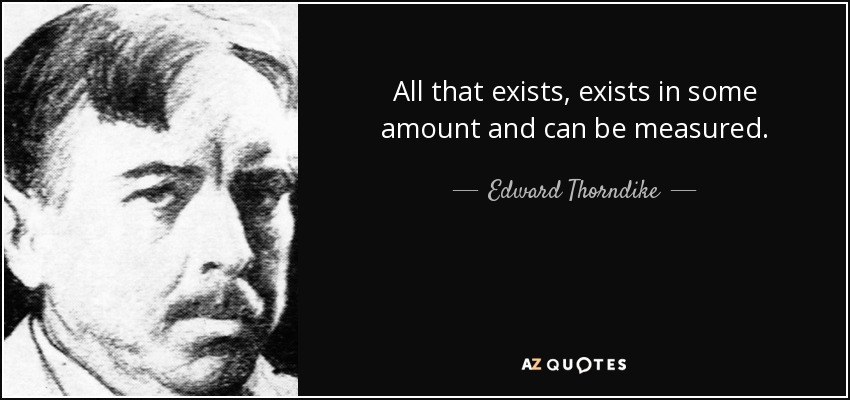 All that exists, exists in some amount and can be measured. - Edward Thorndike