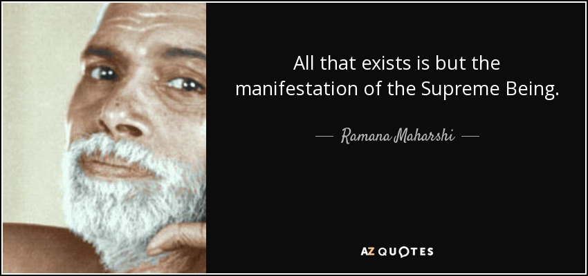 All that exists is but the manifestation of the Supreme Being. - Ramana Maharshi