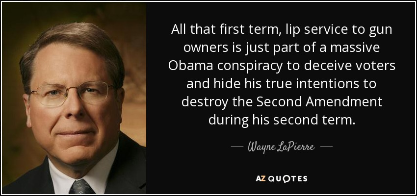 All that first term, lip service to gun owners is just part of a massive Obama conspiracy to deceive voters and hide his true intentions to destroy the Second Amendment during his second term. - Wayne LaPierre