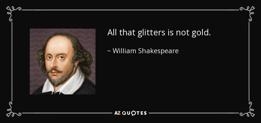 All that glitters is not gold. - William Shakespeare