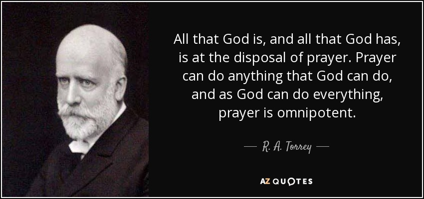 All that God is, and all that God has, is at the disposal of prayer. Prayer can do anything that God can do, and as God can do everything, prayer is omnipotent. - R. A. Torrey