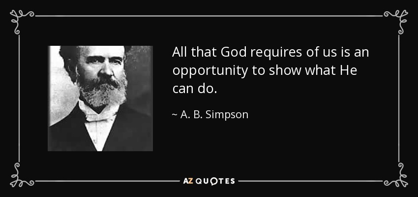 All that God requires of us is an opportunity to show what He can do. - A. B. Simpson