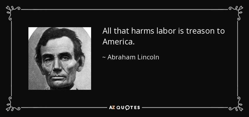 All that harms labor is treason to America. - Abraham Lincoln