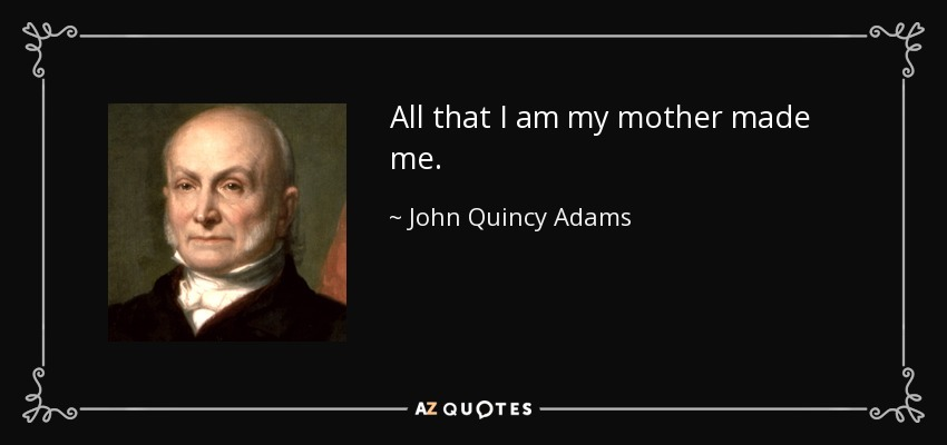 All that I am my mother made me. - John Quincy Adams