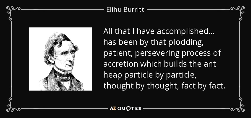 All that I have accomplished ... has been by that plodding, patient, persevering process of accretion which builds the ant heap particle by particle, thought by thought, fact by fact. - Elihu Burritt