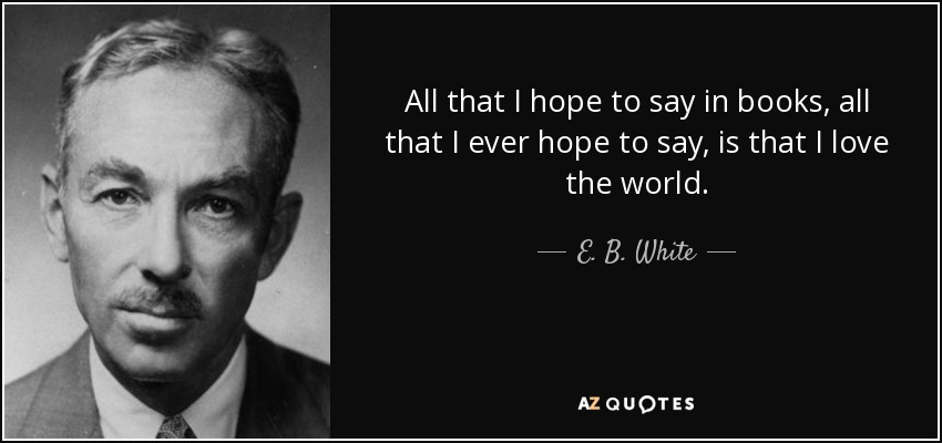 All that I hope to say in books, all that I ever hope to say, is that I love the world. - E. B. White