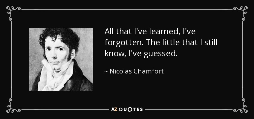 All that I've learned, I've forgotten. The little that I still know, I've guessed. - Nicolas Chamfort