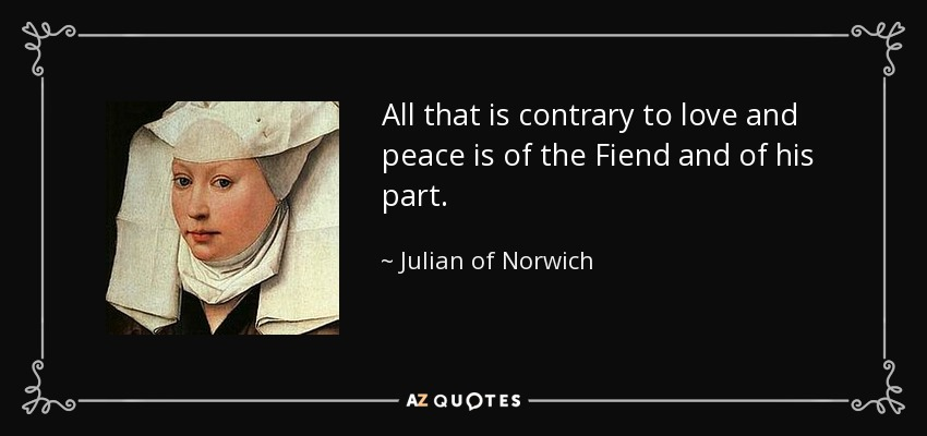 All that is contrary to love and peace is of the Fiend and of his part. - Julian of Norwich