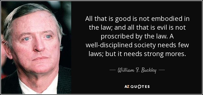 All that is good is not embodied in the law; and all that is evil is not proscribed by the law. A well-disciplined society needs few laws; but it needs strong mores. - William F. Buckley, Jr.