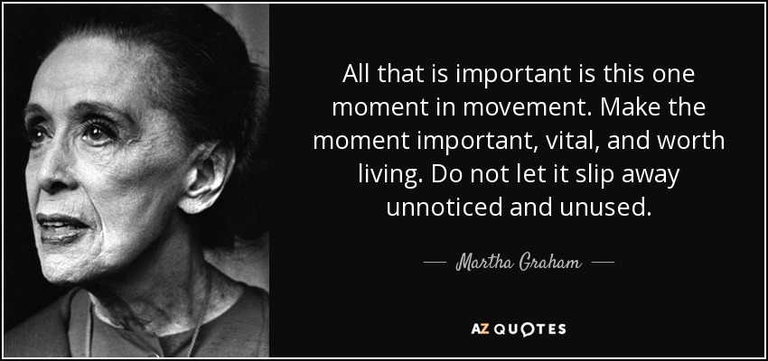 All that is important is this one moment in movement. Make the moment important, vital, and worth living. Do not let it slip away unnoticed and unused. - Martha Graham