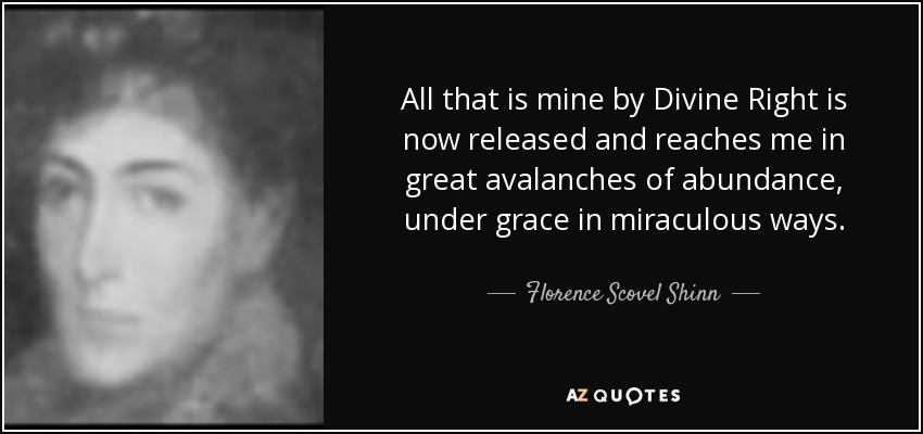 All that is mine by Divine Right is now released and reaches me in great avalanches of abundance, under grace in miraculous ways. - Florence Scovel Shinn