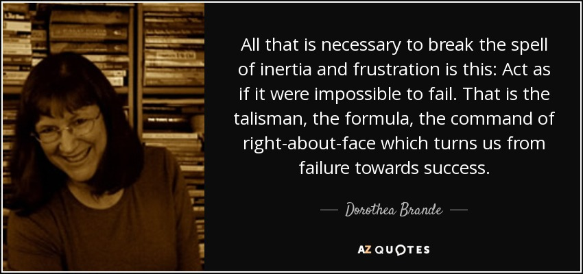 All that is necessary to break the spell of inertia and frustration is this: Act as if it were impossible to fail. That is the talisman, the formula, the command of right-about-face which turns us from failure towards success. - Dorothea Brande