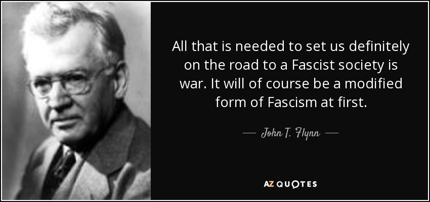 All that is needed to set us definitely on the road to a Fascist society is war. It will of course be a modified form of Fascism at first. - John T. Flynn