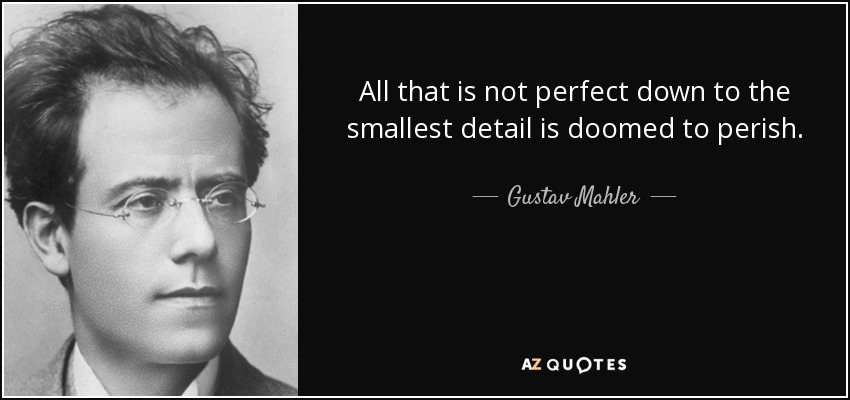 All that is not perfect down to the smallest detail is doomed to perish. - Gustav Mahler