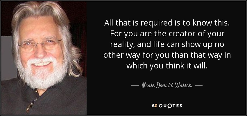 All that is required is to know this. For you are the creator of your reality, and life can show up no other way for you than that way in which you think it will. - Neale Donald Walsch