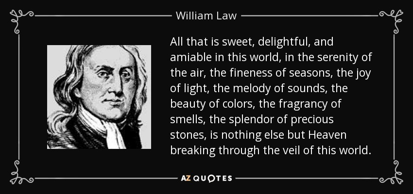 All that is sweet, delightful, and amiable in this world, in the serenity of the air, the fineness of seasons, the joy of light, the melody of sounds, the beauty of colors, the fragrancy of smells, the splendor of precious stones, is nothing else but Heaven breaking through the veil of this world. - William Law
