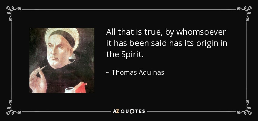 All that is true, by whomsoever it has been said has its origin in the Spirit. - Thomas Aquinas