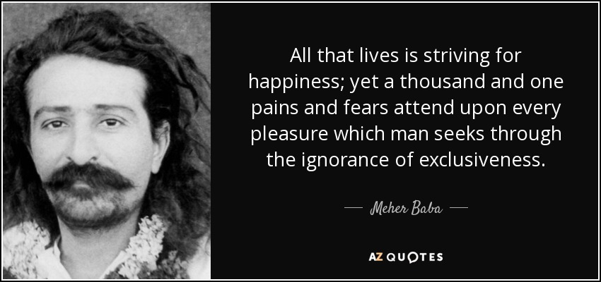 All that lives is striving for happiness; yet a thousand and one pains and fears attend upon every pleasure which man seeks through the ignorance of exclusiveness. - Meher Baba