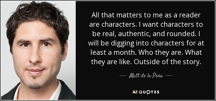 All that matters to me as a reader are characters. I want characters to be real, authentic, and rounded. I will be digging into characters for at least a month. Who they are. What they are like. Outside of the story. - Matt de la Pena