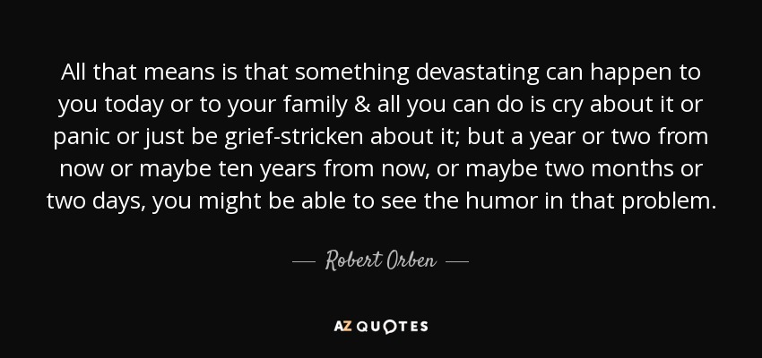 All that means is that something devastating can happen to you today or to your family & all you can do is cry about it or panic or just be grief-stricken about it; but a year or two from now or maybe ten years from now, or maybe two months or two days, you might be able to see the humor in that problem. - Robert Orben