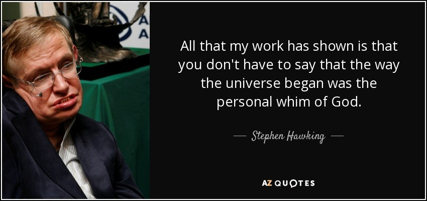 All that my work has shown is that you don't have to say that the way the universe began was the personal whim of God. - Stephen Hawking