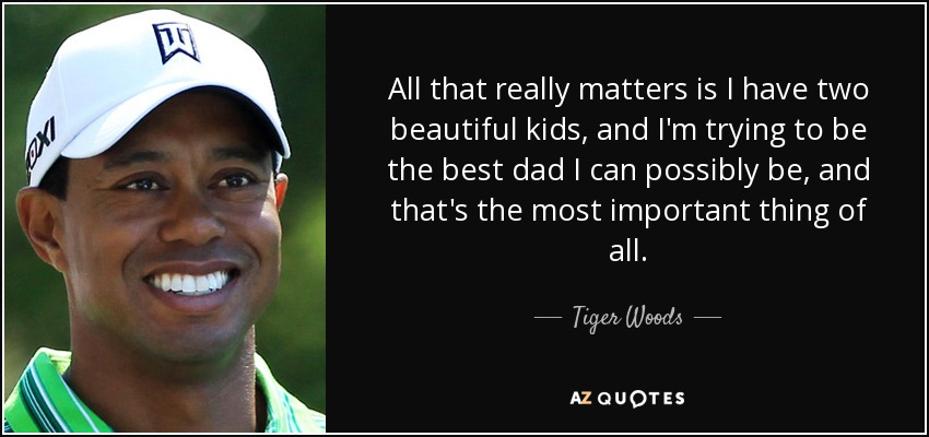 All that really matters is I have two beautiful kids, and I'm trying to be the best dad I can possibly be, and that's the most important thing of all. - Tiger Woods