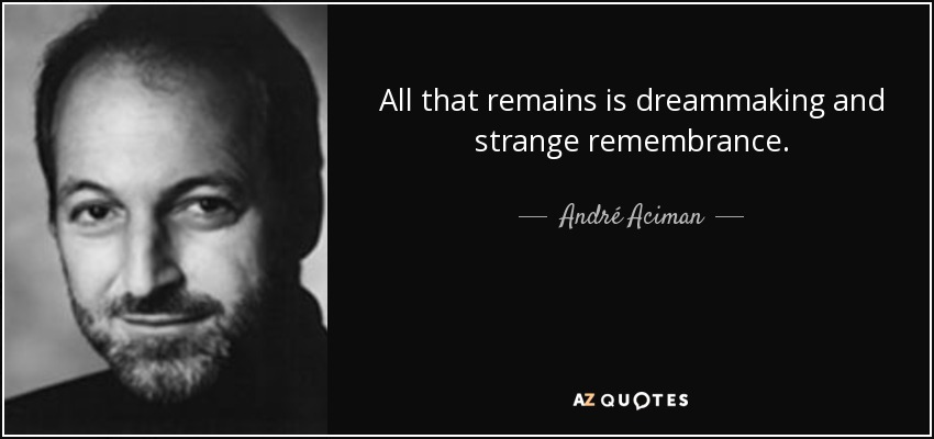 All that remains is dreammaking and strange remembrance. - André Aciman