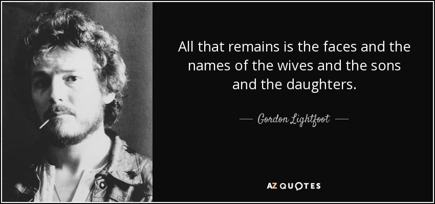 All that remains is the faces and the names of the wives and the sons and the daughters. - Gordon Lightfoot