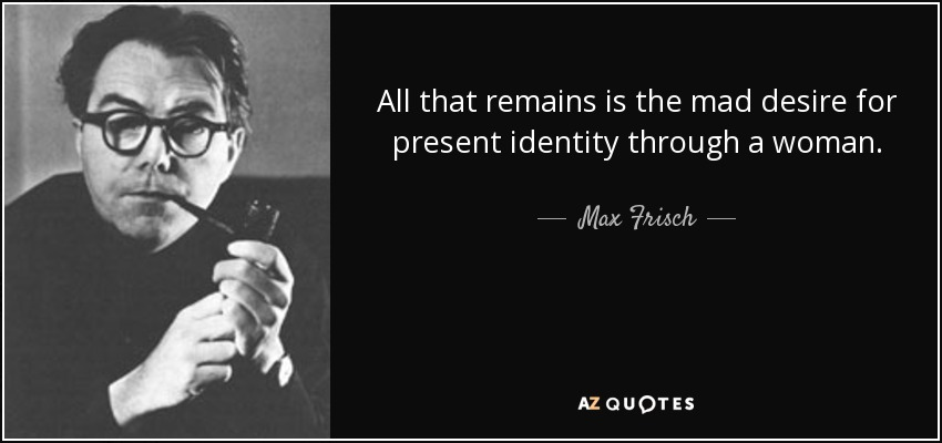 All that remains is the mad desire for present identity through a woman. - Max Frisch