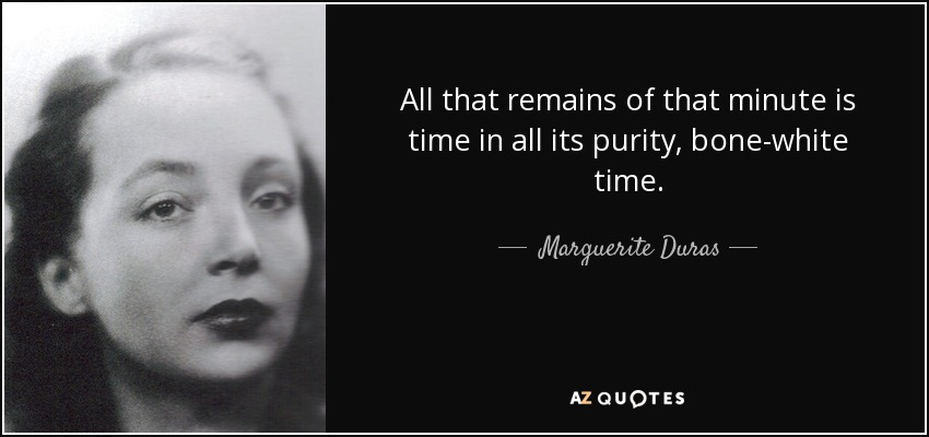 All that remains of that minute is time in all its purity, bone-white time. - Marguerite Duras