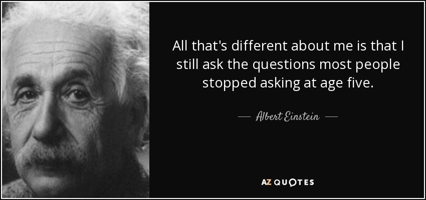 All that's different about me is that I still ask the questions most people stopped asking at age five. - Albert Einstein