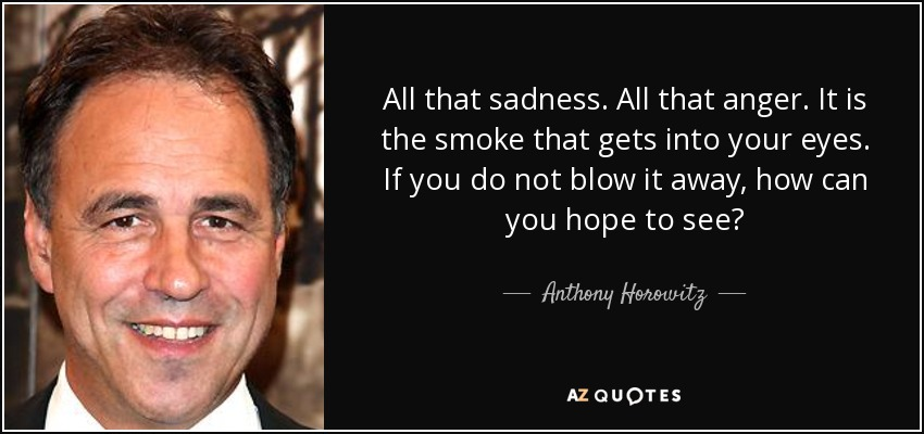All that sadness. All that anger. It is the smoke that gets into your eyes. If you do not blow it away, how can you hope to see? - Anthony Horowitz