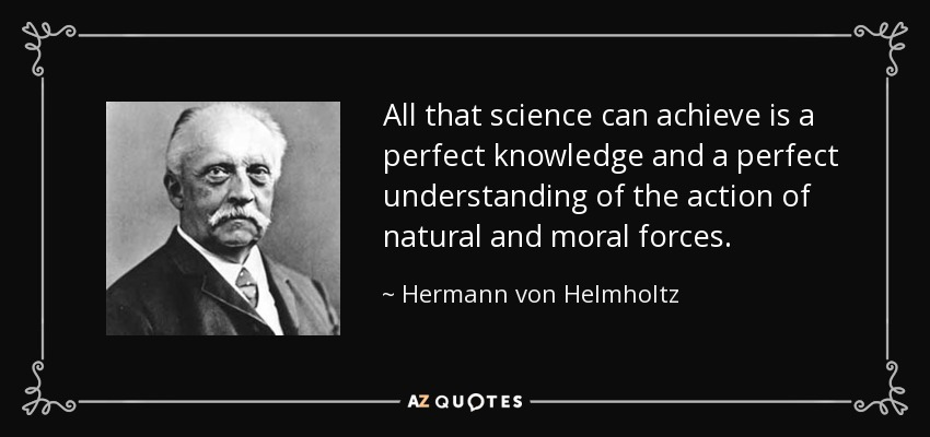 All that science can achieve is a perfect knowledge and a perfect understanding of the action of natural and moral forces. - Hermann von Helmholtz